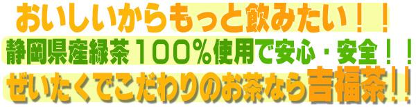 おいしいからもっと飲みたい!!静岡県産緑茶100%使用で安心・安全!!ぜいたくでこだわりのお茶なら吉福茶!!